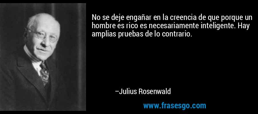 No se deje engañar en la creencia de que porque un hombre es rico es necesariamente inteligente. Hay amplias pruebas de lo contrario. – Julius Rosenwald