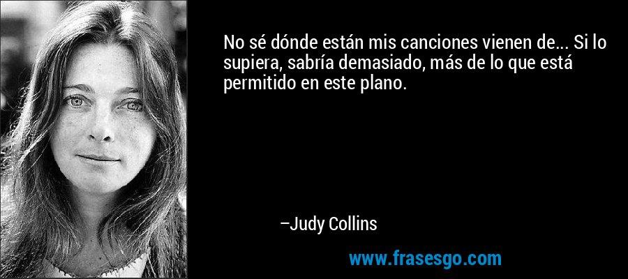 No sé dónde están mis canciones vienen de... Si lo supiera, sabría demasiado, más de lo que está permitido en este plano. – Judy Collins