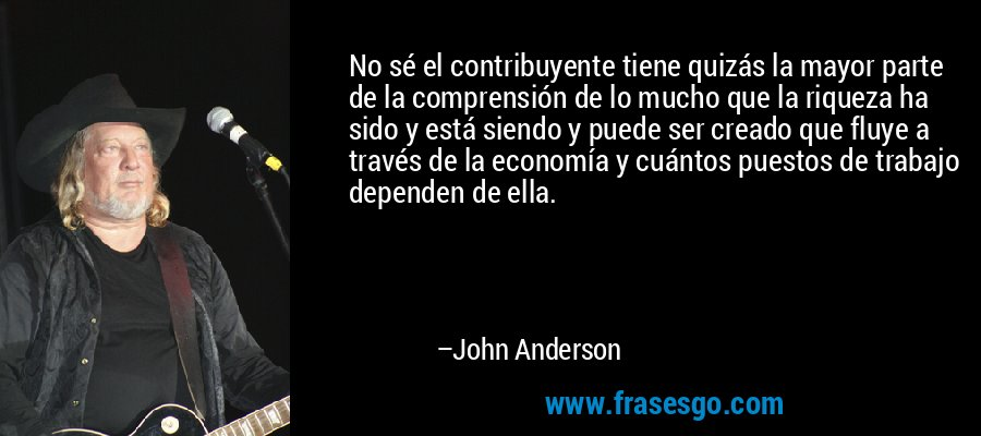 No sé el contribuyente tiene quizás la mayor parte de la comprensión de lo mucho que la riqueza ha sido y está siendo y puede ser creado que fluye a través de la economía y cuántos puestos de trabajo dependen de ella. – John Anderson