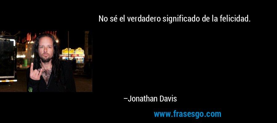 No sé el verdadero significado de la felicidad. – Jonathan Davis