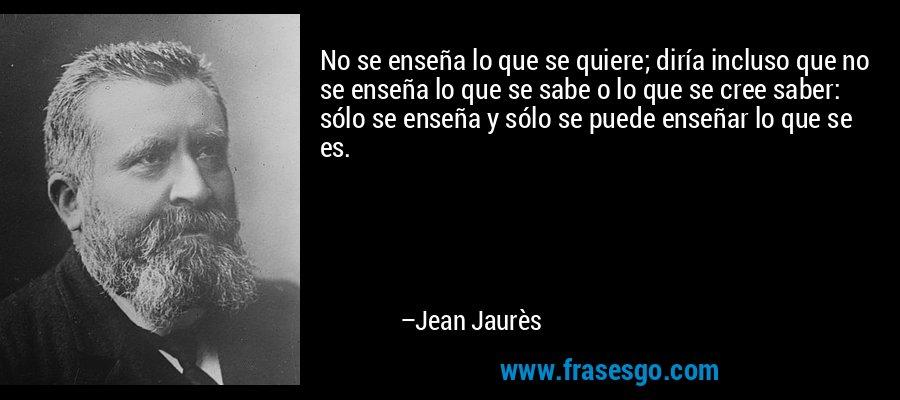 No se enseña lo que se quiere; diría incluso que no se enseña lo que se sabe o lo que se cree saber: sólo se enseña y sólo se puede enseñar lo que se es. – Jean Jaurès