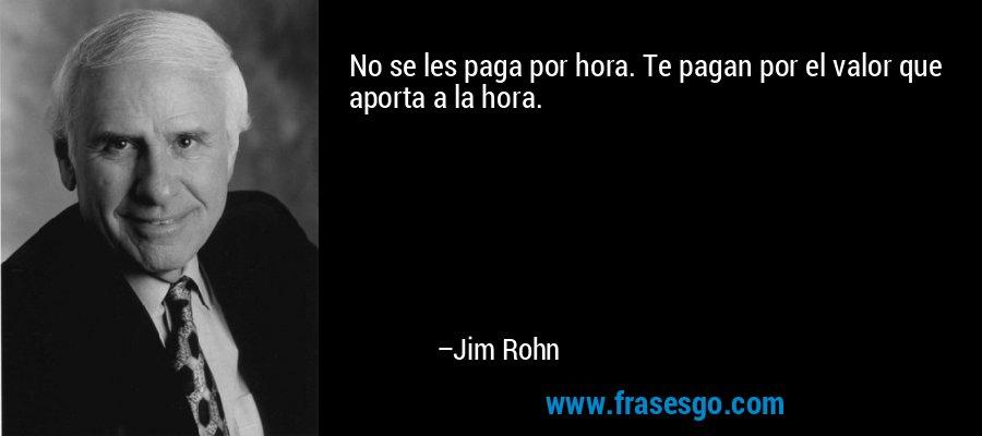 No se les paga por hora. Te pagan por el valor que aporta a la hora. – Jim Rohn