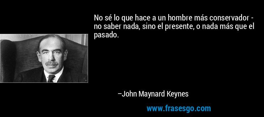 No sé lo que hace a un hombre más conservador - no saber nada, sino el presente, o nada más que el pasado. – John Maynard Keynes