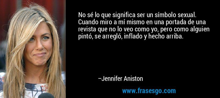 No sé lo que significa ser un símbolo sexual. Cuando miro a mí mismo en una portada de una revista que no lo veo como yo, pero como alguien pintó, se arregló, inflado y hecho arriba. – Jennifer Aniston