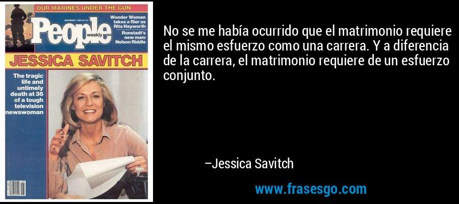 No se me había ocurrido que el matrimonio requiere el mismo esfuerzo como una carrera. Y a diferencia de la carrera, el matrimonio requiere de un esfuerzo conjunto. – Jessica Savitch
