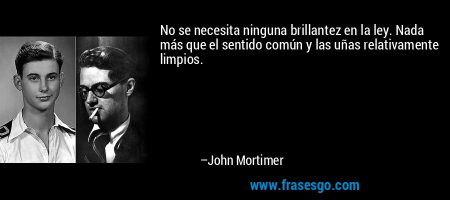 No se necesita ninguna brillantez en la ley. Nada más que el sentido común y las uñas relativamente limpios. – John Mortimer