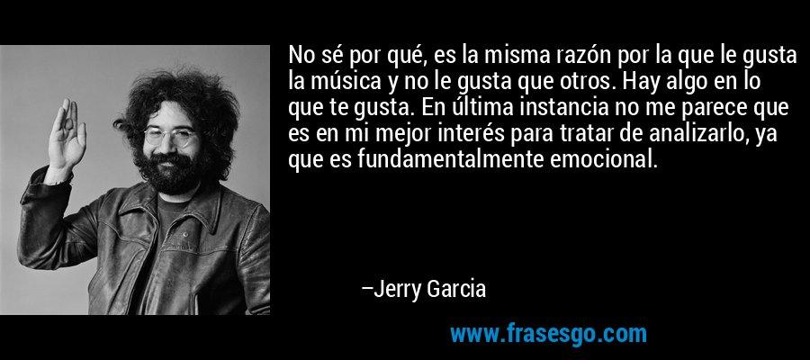 No sé por qué, es la misma razón por la que le gusta la música y no le gusta que otros. Hay algo en lo que te gusta. En última instancia no me parece que es en mi mejor interés para tratar de analizarlo, ya que es fundamentalmente emocional. – Jerry Garcia