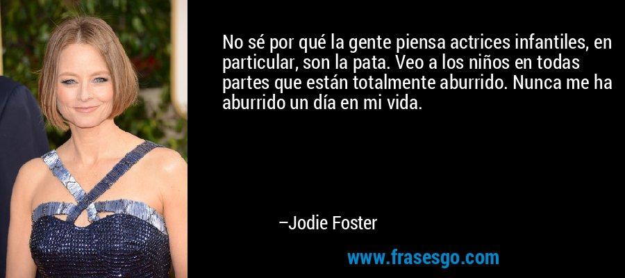 No sé por qué la gente piensa actrices infantiles, en particular, son la pata. Veo a los niños en todas partes que están totalmente aburrido. Nunca me ha aburrido un día en mi vida. – Jodie Foster