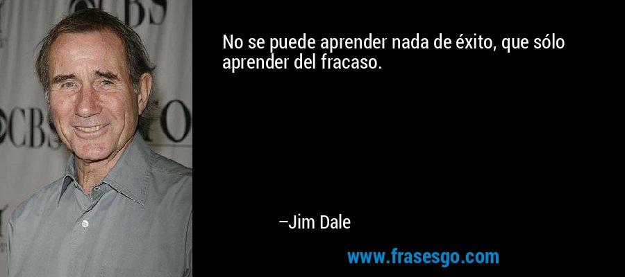 No se puede aprender nada de éxito, que sólo aprender del fracaso. – Jim Dale