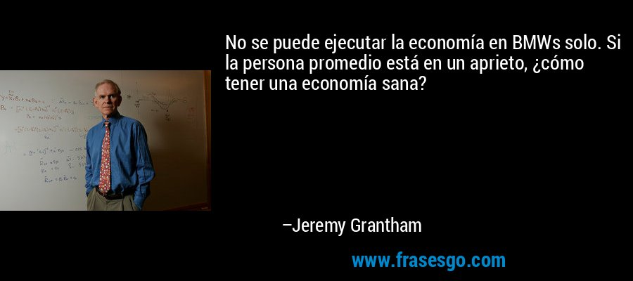 No se puede ejecutar la economía en BMWs solo. Si la persona promedio está en un aprieto, ¿cómo tener una economía sana? – Jeremy Grantham