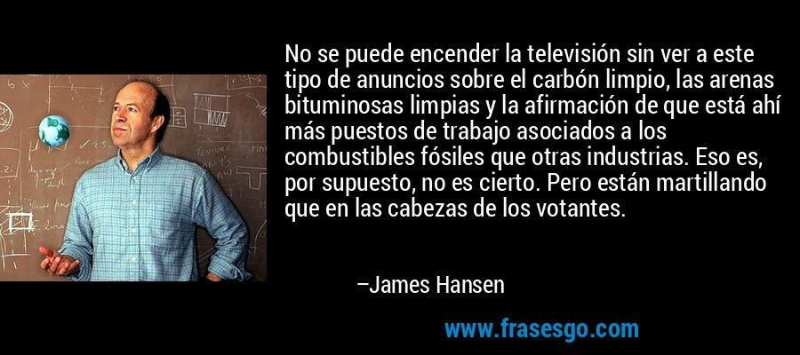 No se puede encender la televisión sin ver a este tipo de anuncios sobre el carbón limpio, las arenas bituminosas limpias y la afirmación de que está ahí más puestos de trabajo asociados a los combustibles fósiles que otras industrias. Eso es, por supuesto, no es cierto. Pero están martillando que en las cabezas de los votantes. – James Hansen