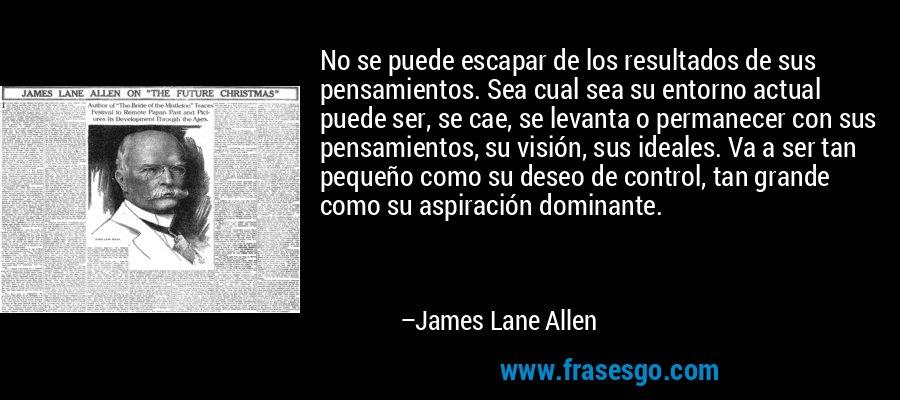 No se puede escapar de los resultados de sus pensamientos. Sea cual sea su entorno actual puede ser, se cae, se levanta o permanecer con sus pensamientos, su visión, sus ideales. Va a ser tan pequeño como su deseo de control, tan grande como su aspiración dominante. – James Lane Allen