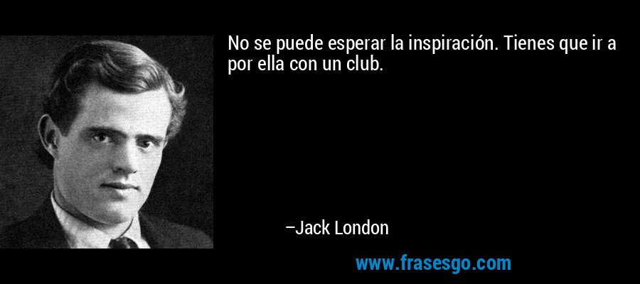 No se puede esperar la inspiración. Tienes que ir a por ella con un club. – Jack London
