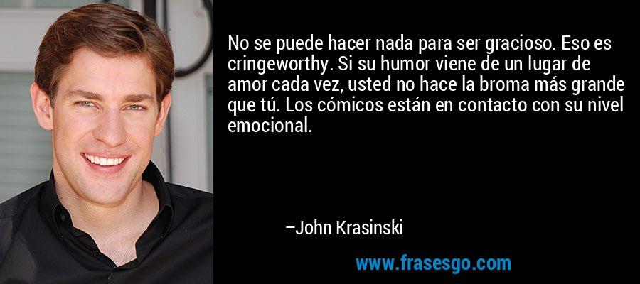 No se puede hacer nada para ser gracioso. Eso es cringeworthy. Si su humor viene de un lugar de amor cada vez, usted no hace la broma más grande que tú. Los cómicos están en contacto con su nivel emocional. – John Krasinski