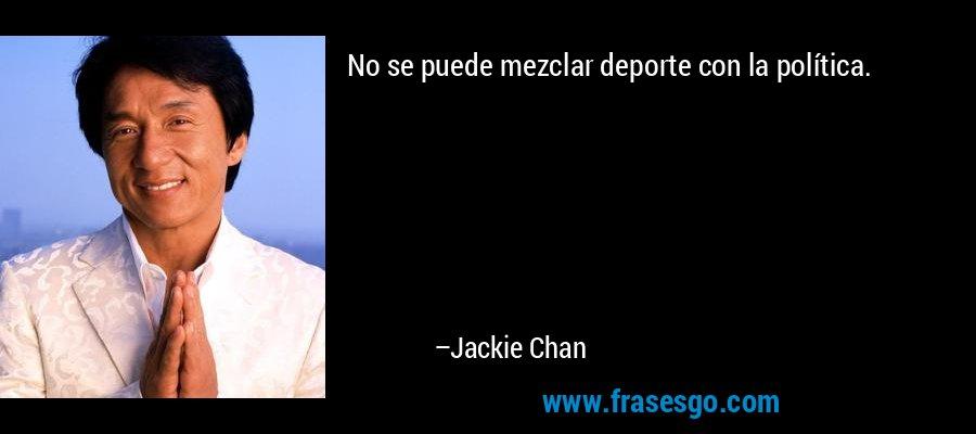 No se puede mezclar deporte con la política. – Jackie Chan