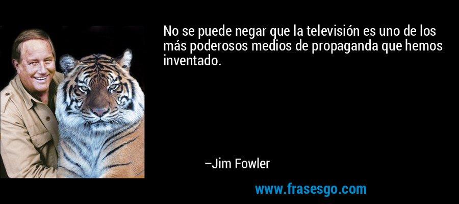 No se puede negar que la televisión es uno de los más poderosos medios de propaganda que hemos inventado. – Jim Fowler
