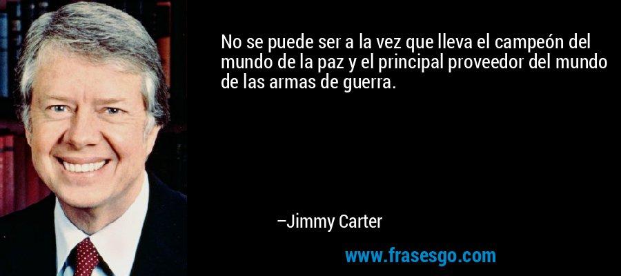No se puede ser a la vez que lleva el campeón del mundo de la paz y el principal proveedor del mundo de las armas de guerra. – Jimmy Carter