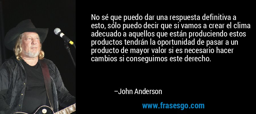 No sé que puedo dar una respuesta definitiva a esto, sólo puedo decir que si vamos a crear el clima adecuado a aquellos que están produciendo estos productos tendrán la oportunidad de pasar a un producto de mayor valor si es necesario hacer cambios si conseguimos este derecho. – John Anderson