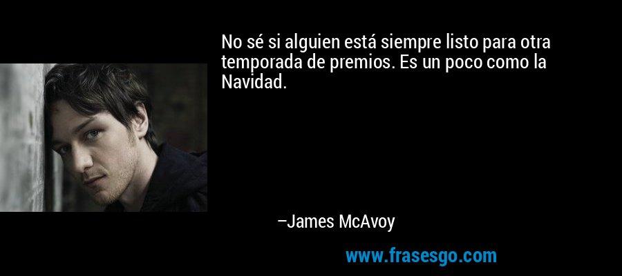 No sé si alguien está siempre listo para otra temporada de premios. Es un poco como la Navidad. – James McAvoy