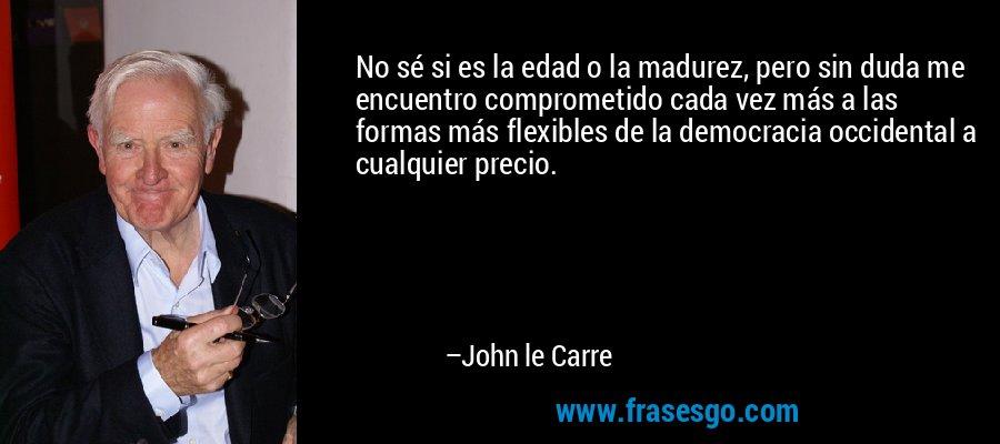 No sé si es la edad o la madurez, pero sin duda me encuentro comprometido cada vez más a las formas más flexibles de la democracia occidental a cualquier precio. – John le Carre