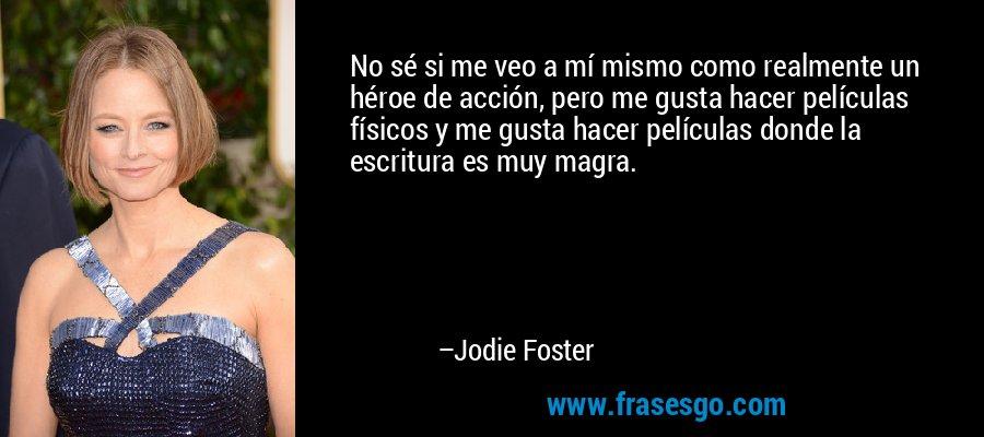 No sé si me veo a mí mismo como realmente un héroe de acción, pero me gusta hacer películas físicos y me gusta hacer películas donde la escritura es muy magra. – Jodie Foster