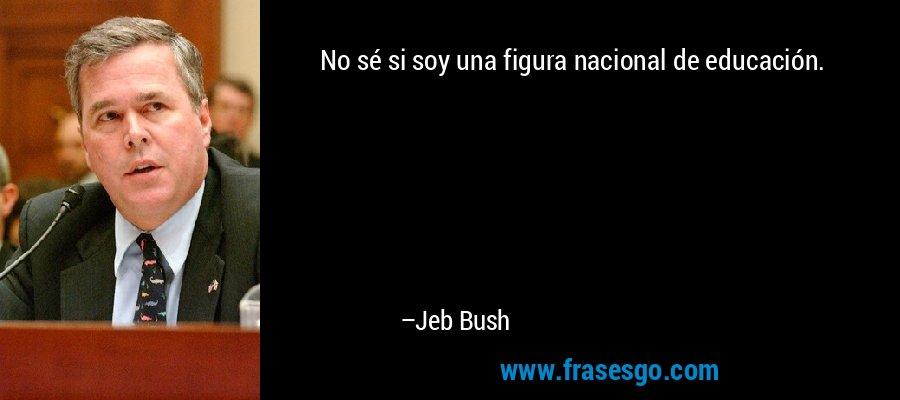 No sé si soy una figura nacional de educación. – Jeb Bush