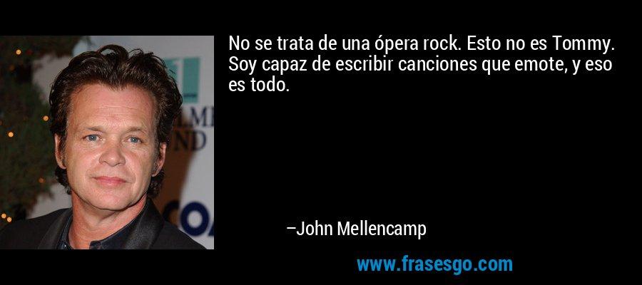 No se trata de una ópera rock. Esto no es Tommy. Soy capaz de escribir canciones que emote, y eso es todo. – John Mellencamp