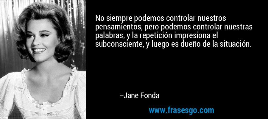 No siempre podemos controlar nuestros pensamientos, pero podemos controlar nuestras palabras, y la repetición impresiona el subconsciente, y luego es dueño de la situación. – Jane Fonda