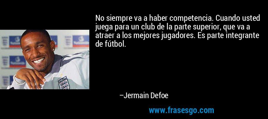 No siempre va a haber competencia. Cuando usted juega para un club de la parte superior, que va a atraer a los mejores jugadores. Es parte integrante de fútbol. – Jermain Defoe