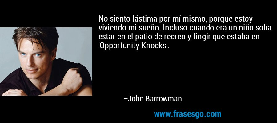 No siento lástima por mí mismo, porque estoy viviendo mi sueño. Incluso cuando era un niño solía estar en el patio de recreo y fingir que estaba en 'Opportunity Knocks'. – John Barrowman