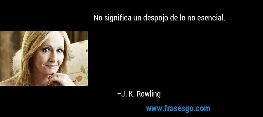 No significa un despojo de lo no esencial. – J. K. Rowling