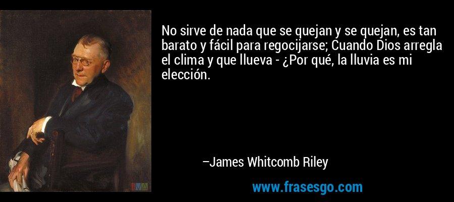 No sirve de nada que se quejan y se quejan, es tan barato y fácil para regocijarse; Cuando Dios arregla el clima y que llueva - ¿Por qué, la lluvia es mi elección. – James Whitcomb Riley