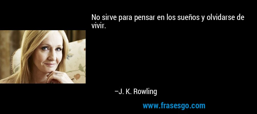 No sirve para pensar en los sueños y olvidarse de vivir. – J. K. Rowling