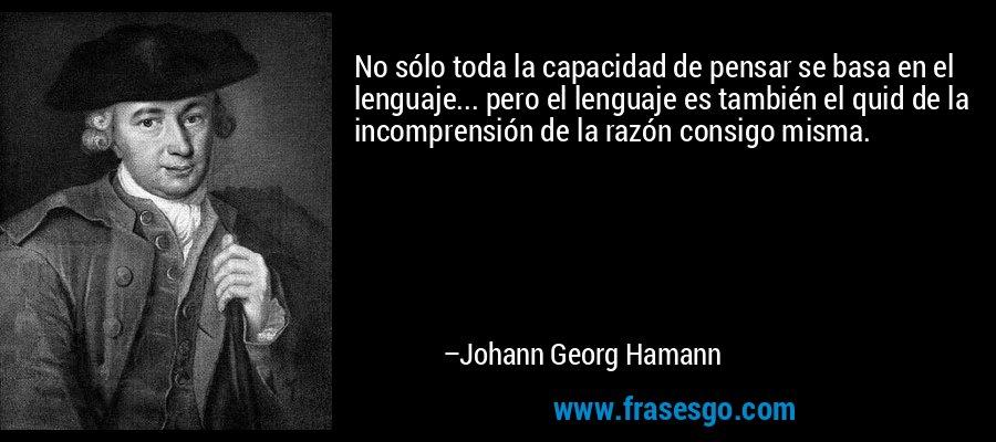 No sólo toda la capacidad de pensar se basa en el lenguaje... pero el lenguaje es también el quid de la incomprensión de la razón consigo misma. – Johann Georg Hamann
