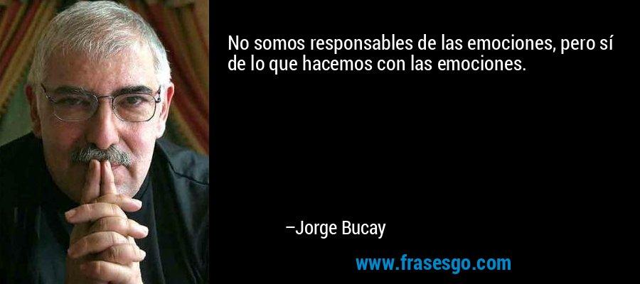 No somos responsables de las emociones, pero sí de lo que hacemos con las emociones. – Jorge Bucay