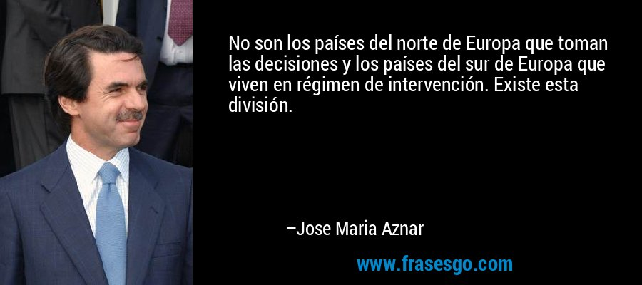 No son los países del norte de Europa que toman las decisiones y los países del sur de Europa que viven en régimen de intervención. Existe esta división. – Jose Maria Aznar