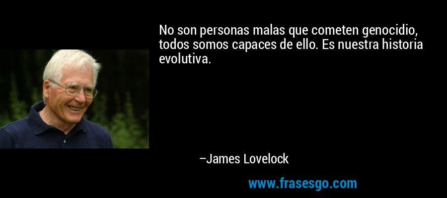 No son personas malas que cometen genocidio, todos somos capaces de ello. Es nuestra historia evolutiva. – James Lovelock