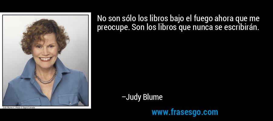 No son sólo los libros bajo el fuego ahora que me preocupe. Son los libros que nunca se escribirán. – Judy Blume