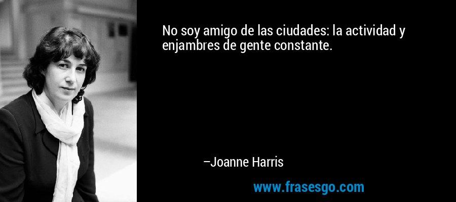 No soy amigo de las ciudades: la actividad y enjambres de gente constante. – Joanne Harris