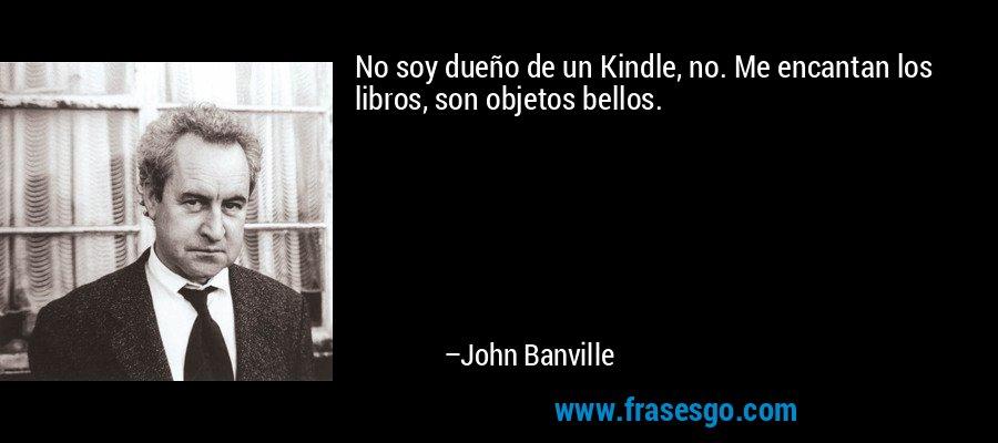 No soy dueño de un Kindle, no. Me encantan los libros, son objetos bellos. – John Banville