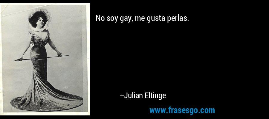 No soy gay, me gusta perlas. – Julian Eltinge