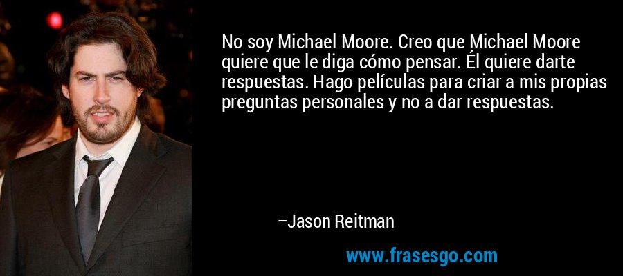 No soy Michael Moore. Creo que Michael Moore quiere que le diga cómo pensar. Él quiere darte respuestas. Hago películas para criar a mis propias preguntas personales y no a dar respuestas. – Jason Reitman