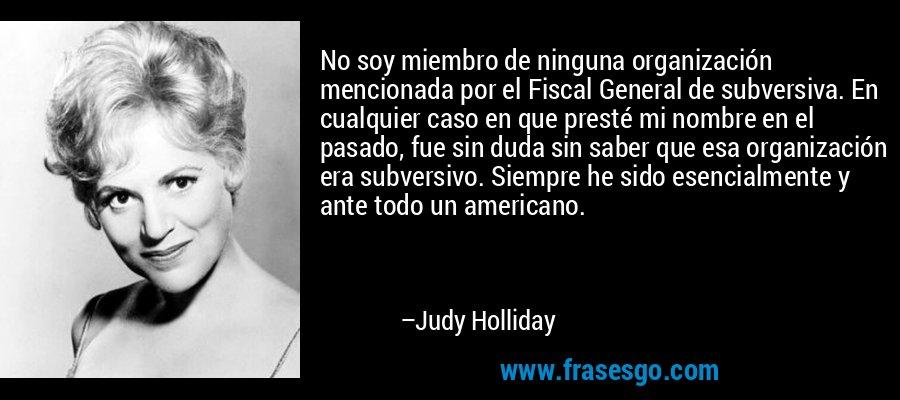 No soy miembro de ninguna organización mencionada por el Fiscal General de subversiva. En cualquier caso en que presté mi nombre en el pasado, fue sin duda sin saber que esa organización era subversivo. Siempre he sido esencialmente y ante todo un americano. – Judy Holliday