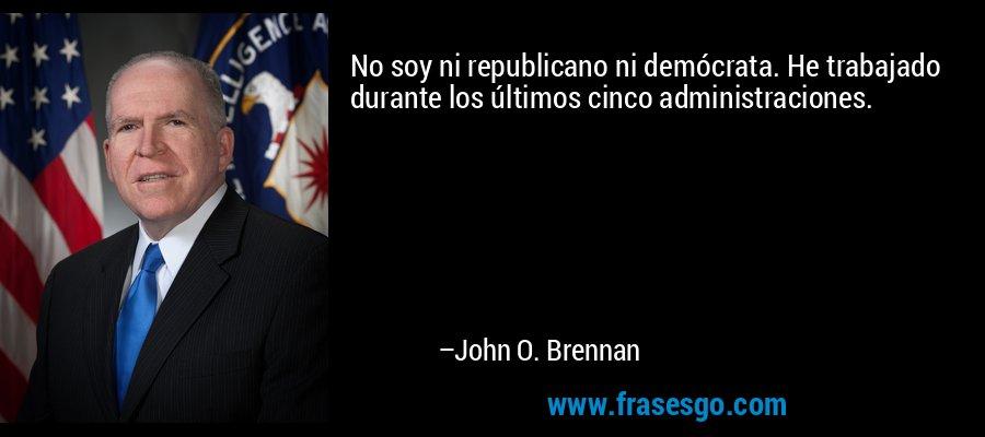 No soy ni republicano ni demócrata. He trabajado durante los últimos cinco administraciones. – John O. Brennan