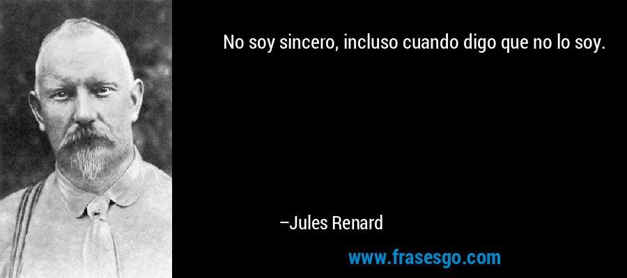 No soy sincero, incluso cuando digo que no lo soy. – Jules Renard