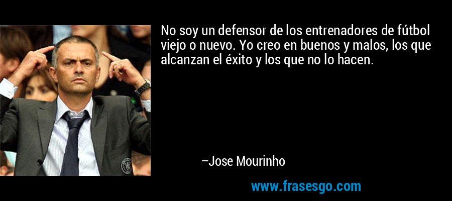 No soy un defensor de los entrenadores de fútbol viejo o nuevo. Yo creo en buenos y malos, los que alcanzan el éxito y los que no lo hacen. – Jose Mourinho