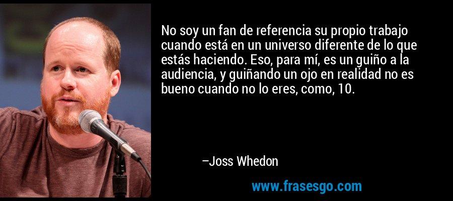 No soy un fan de referencia su propio trabajo cuando está en un universo diferente de lo que estás haciendo. Eso, para mí, es un guiño a la audiencia, y guiñando un ojo en realidad no es bueno cuando no lo eres, como, 10. – Joss Whedon