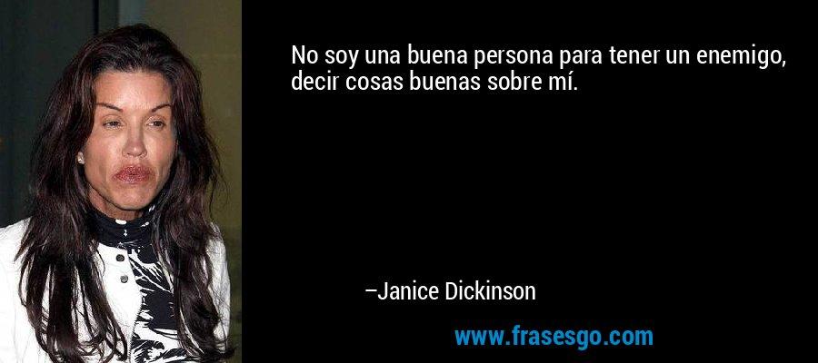 No soy una buena persona para tener un enemigo, decir cosas buenas sobre mí. – Janice Dickinson