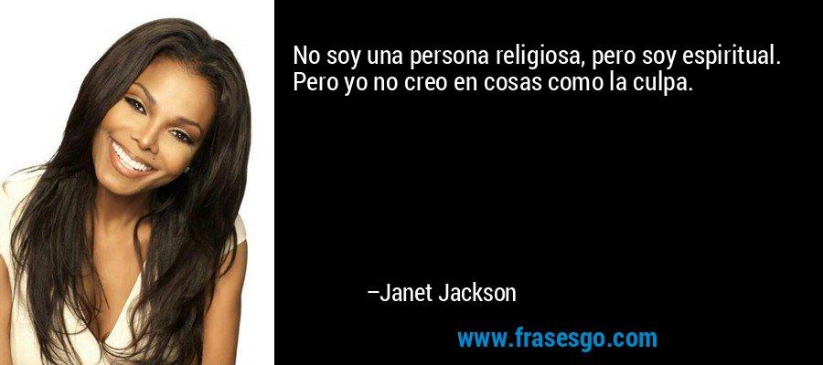 No soy una persona religiosa, pero soy espiritual. Pero yo no creo en cosas como la culpa. – Janet Jackson