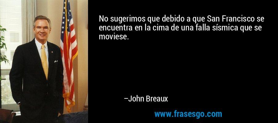 No sugerimos que debido a que San Francisco se encuentra en la cima de una falla sísmica que se moviese. – John Breaux